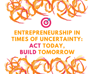 Entrepreneurship in times of uncertainty: Act Today, Build Tomorrow